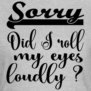 Sorry, did I roll my eyes loudly? - Frauen T-Shirt