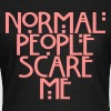 Normal people scare me - Vrouwen T-shirt