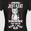 TELL ME IT'S JUST A CAT AND I WILL TELL YOU THAT.. - Women's T-Shirt
