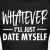 Whatever - I'll Just Date Myself - Vrouwen T-shirt