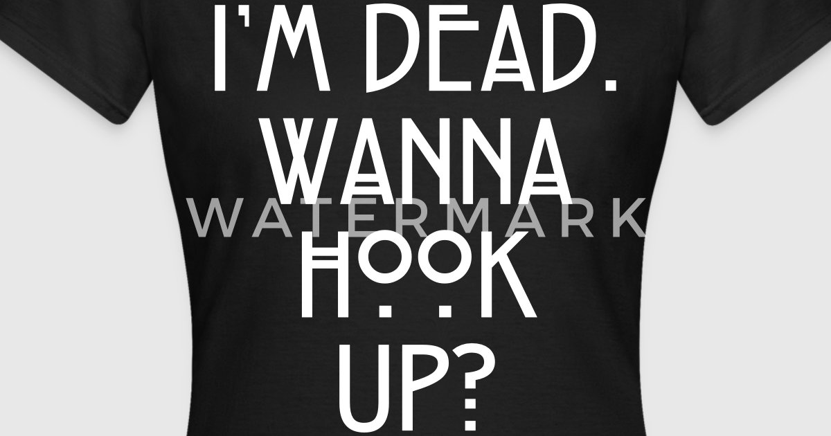 im dead wanna hook up sweater 1,000s of artist designed products 6+ quality lifestyle products +1mm products unique creative artwork styles: funny sayings, jokes, gag gifts, america, creative.