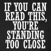 If you can, read this, you're standing too close - Vrouwen T-shirt