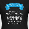 Sometimes I open my mouth and my mother comes out - Women's T-Shirt