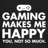 Gaming Makes Me Happy - You, Not So Much. - Women's T-Shirt