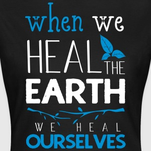 When we heal the earth we heal ourselves - Women's T-Shirt