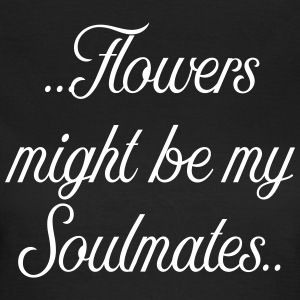 Flowers might be my soulmates - Women's T-Shirt