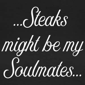 Steaks might be my soulmate - Frauen T-Shirt