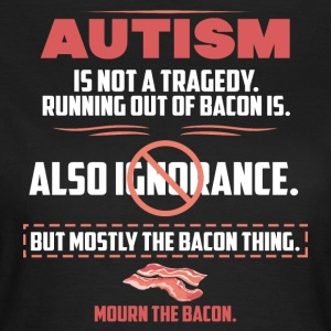 Autism tragedy Bacon funny sayings - Women's T-Shirt