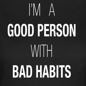 I'M A GOOD PERSON WITH BAD HABITS - Women's T-Shirt