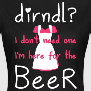 Dirndl? I don't need one, I'm here for the beer - Vrouwen T-shirt