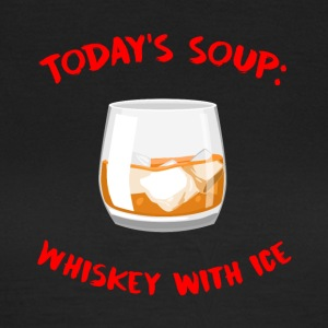 Whiskey - Today´s Soup: Whiskey with Ice - Frauen T-Shirt