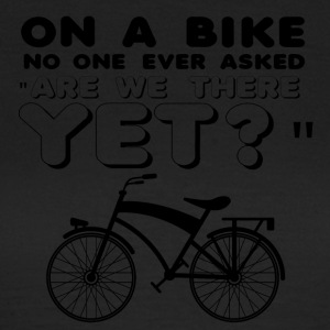 "Cycling: On a bike no one ever asked ""Are we there - Women's T-Shirt"