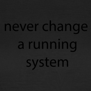 never change a runnign system - Frauen T-Shirt