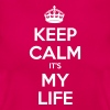 KEEP CALM ITS MY LIFE - Women's T-Shirt
