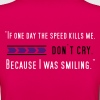 If one day speed kills me - Frauen T-Shirt