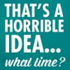 That's A Horrible Idea...WHat Time? - Vrouwen T-shirt