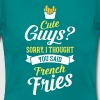 Cute Guys - Sorry I Thought You Said French Fries - Women's T-Shirt