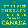 I don't need Therapy, I just need to go to Canada - Frauen T-Shirt