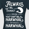 Always be yourself unless you can be a narwhal - Women's T-Shirt