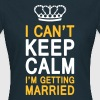 I CAN'T KEEP CALM I'm getting MARRIED (1c or 2c) - Vrouwen T-shirt