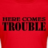 Here comes Trouble - Women's T-Shirt