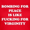 Bombing for peace is like fucking or virginity - Women's T-Shirt