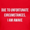 Due to unfortunate circumstances, I am awake - Women's T-Shirt