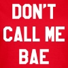 Don't call me bae - Frauen T-Shirt