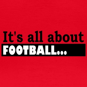 Its all about Football - Vrouwen T-shirt