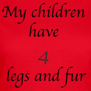 My children have 4 legs and fur - Women's T-Shirt