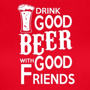 Drink Good BEER with good friends - Frauen T-Shirt
