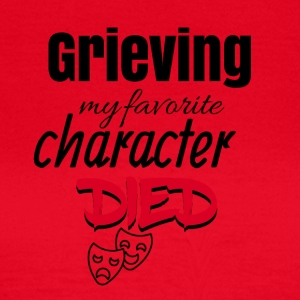 Grieving because my favorite character died - Frauen T-Shirt