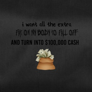 I want all the extra fat to turn into cash - Sporttasche