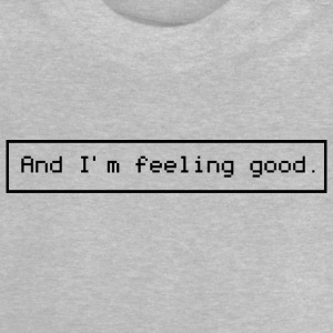 And I'm feeling good. - Baby T-Shirt