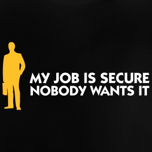 My Job Is Secure, Because No One Wants It! - Baby T-Shirt