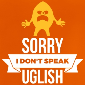 Sorry, I Don't Speak Uglish! - Baby T-Shirt