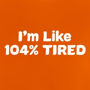 I'm like 104% TIRED - Baby T-Shirt