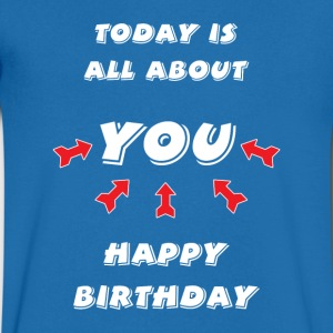 Today is all about YOU ... Happy Birthday. - Men's V-Neck T-Shirt