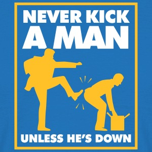 Never Kick A Man Unless He's Down. - Men's T-Shirt