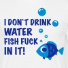 i don`t drink water FISH FUCK IN IT! - Männer T-Shirt
