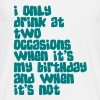 I only drink at two occasions when its my birthday and when it's not - Männer T-Shirt