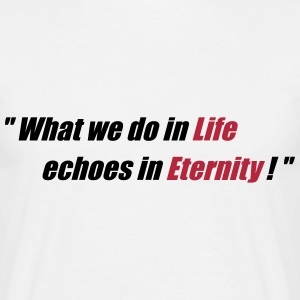 What we do in Life echoes in Eternity