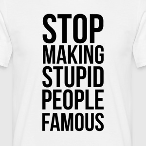 Stop Making Stupid People Famous - Men's T-Shirt