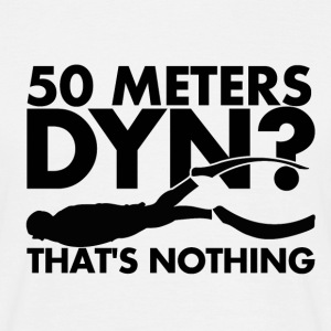 50 Meters DYN? That's nothing - Men's T-Shirt
