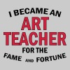 I Became An Art Teacher For The Fame And Fortune - Men's T-Shirt