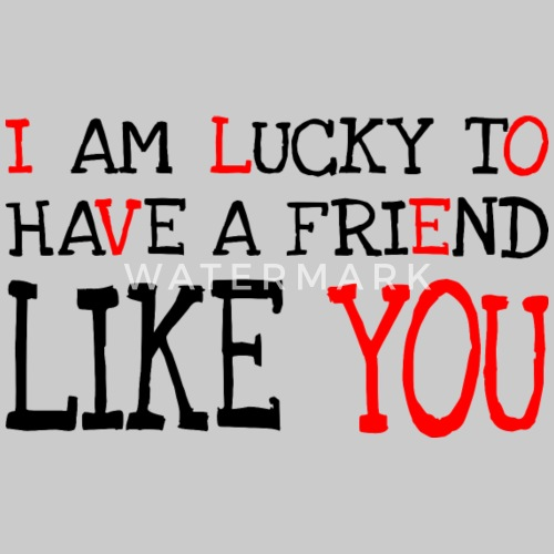 I Am Lucky To Have A Friend Like You Mens T Shirt Spreadshirt