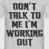 DO'T TALK TO ME I'M WORKING OUT - Men's T-Shirt