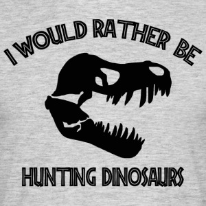 I Would Rather Be Hunting Dinosaurs - Men's T-Shirt