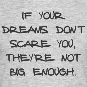 IF YOUR DREAMS DO NOT SCARE YOU, THEY'RE NOT ... - Men's T-Shirt