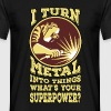 I Turn Metal Into Things. What's Your superpower? - Men's T-Shirt